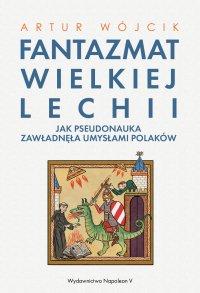 Fantazmat Wielkiej Lechii. Jak pseudonauka zawładnęła umysłami Polaków - Artur Wójcik - ebook