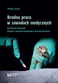 Brudna praca w zawodach medycznych. Konteksty interakcji pacjent–personel medyczny w procesie leczenia - Michał Lesiak - ebook