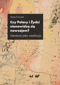 Czy Polacy i Żydzi nienawidzą się nawzajem? Literatura jako mediacja