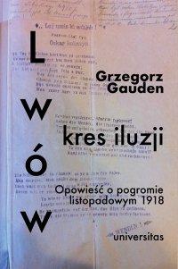 Lwów - kres iluzji. Opowieść o pogromie listopadowym 1918