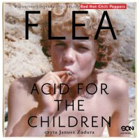 "Flea. Acid for the Children. Wspomnienia legendarnego basisty Red Hot Chili Peppers - Michael ""Flea"" Balzary - audiobook"