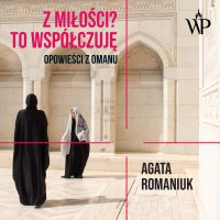 Z miłości? To współczuję. Opowieści z Omanu - Agata Romaniuk - audiobook