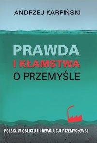 Prawda i kłamstwa o przemyśle - Andrzej Karpiński - ebook