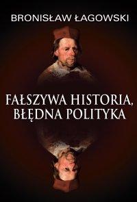 Fałszywa historia, błędna polityka - Bronisław Łagowski - ebook