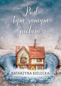 Pod tym samym niebem - Katarzyna Kielecka - ebook
