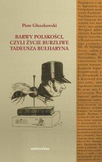 Barwy polskości czyli życie burzliwe Tadeusza Bułharyna - Piotr Głuszkowski - ebook