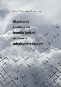 Standardy zwalczania handlu ludźmi w prawie międzynarodowym - Anna Głogowska-Balcerzak - ebook