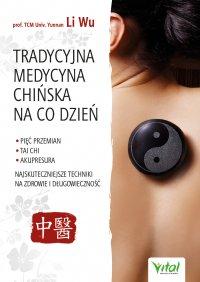Tradycyjna Medycyna Chińska na co dzień. Pięć Przemian, Tai Chi, akupresura - najskuteczniejsze techniki na zdrowie i długowieczność