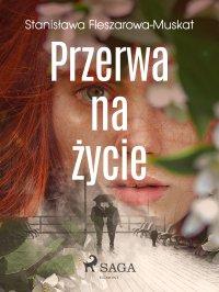 Przerwa na życie - Stanisława Fleszarowa-Muskat - ebook