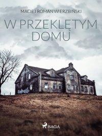 W przeklętym domu - Maciej Roman Wierzbiński - ebook