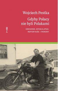 Gdyby Polacy nie byli Polakami. Kresowa apokalipsa: reportaże i perory - Wojciech Pestka - ebook