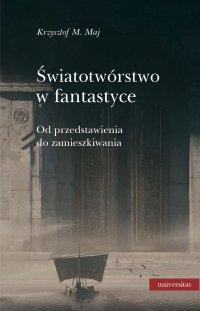 Światotwórstwo w fantastyce. Od przedstawienia do zamieszkiwania - Krzysztof M. Maj - ebook