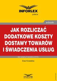 Jak rozliczać dodatkowe koszty dostawy towarów i świadczenia usług - Ewa Kowalska - ebook
