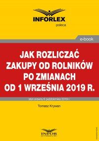 Jak rozliczać zakupy od rolników po zmianach od 1 września 2019 r. - Tomasz Krywan - ebook