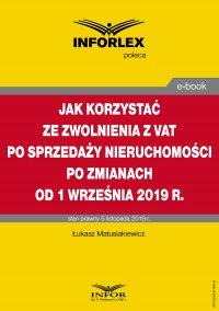 Jak korzystać ze zwolnienia z VAT przy sprzedaży nieruchomości po zmianach od 1 września 2019 r. - Łukasz Matusiakiewicz - ebook