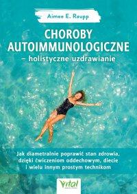 Choroby autoimmunologiczne – holistyczne uzdrawianie. Jak diametralnie poprawić stan zdrowia, dzięki ćwiczeniom oddechowym, diecie i wielu innym prostym technikom - Aimee Raupp - ebook