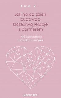 Jak na co dzień budować szczęśliwą relację z partnerem. Krótka recepta na udany związek - Ewa Z. - ebook