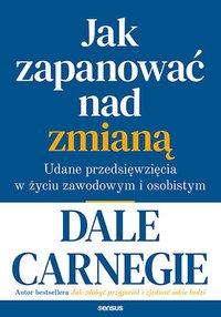 Jak zapanować nad zmianą. Udane przedsięwzięcia w życiu zawodowym i osobistym - Dale Carnegie - ebook