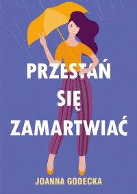 Przestań się zamartwiać - Joanna Godecka - ebook