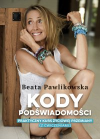Kody podświadomości. Praktyczny kurs życiowej przemiany (z ćwiczeniami) - Beata Pawlikowska - ebook