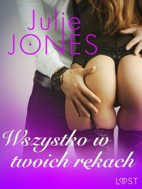Wszystko w twoich rękach - opowiadanie erotyczne - Julie Jones - ebook