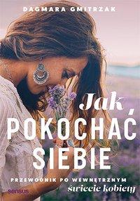 Jak pokochać siebie. Przewodnik po wewnętrznym świecie kobiety - Dagmara Gmitrzak - ebook