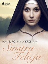 Siostra Felicja - Maciej Roman Wierzbiński - ebook