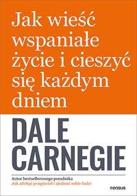 Jak wieść wspaniałe życie i cieszyć się każdym dniem - Dale Carnegie - ebook