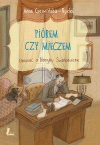 Piórem i mieczem. Opowieść o Henryku Sienkiewiczu - Anna Czerwińska-Rydel - ebook