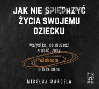 Jak nie spieprzyć życia swojemu dziecku - Mikołaj Marcela - audiobook