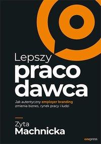 Lepszy pracodawca. Jak autentyczny employer branding zmienia biznes, rynek pracy i ludzi - Zyta Machnicka - ebook