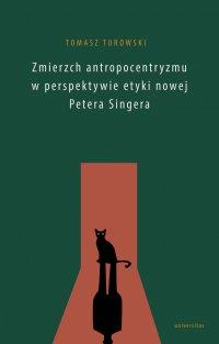 Zmierzch antropocentryzmu w perspektywie etyki nowej Petera Singera - Tomasz Turowski - ebook