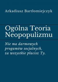 Ogólna Teoria Neopopulizmu - Arkadiusz Bartłomiejczyk - ebook