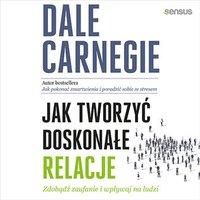Jak tworzyć doskonałe relacje. Zdobądź zaufanie i wpływaj na ludzi - Dale Carnegie - audiobook