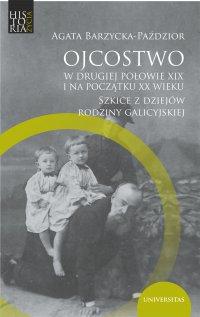 Ojcostwo w drugiej połowie XIX i na początku XX w. Szkice z dziejów rodziny galicyjskiej - Agata Barzycka-Paździor - ebook