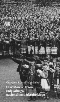 Faszystowski trzon radykalnego nacjonalizmu ukraińskiego - dr Grzegorz Rossoliński-Liebe - ebook