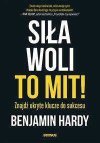 Siła woli to mit! Znajdź ukryte klucze do sukcesu - Benjamin Hardy - ebook