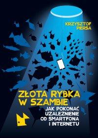 Złota rybka w szambie. Jak pokonać uzależnienie od smartfona i internetu - Krzysztof Piersa - ebook