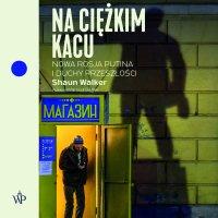 Na ciężkim kacu. Nowa Rosja Putina i duchy przeszłości - Shaun Walker - audiobook