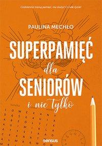 Superpamięć dla seniorów i nie tylko - Paulina Mechło - ebook