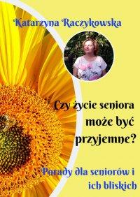 Czyżycie seniora może być przyjemne? Porady dlaseniorów iich bliskich - Katarzyna Raczykowska - ebook