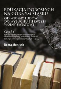 Edukacja dorosłych na Górnym Śląsku od Wiosny Ludów do wybuchu I wojny światowej. Część 1. - Beata Matusek - ebook