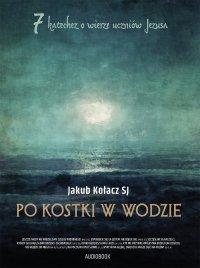 Po kostki w wodzie. 7 katechez o wierze uczniów Jezusa - Jakub Kołacz SJ - audiobook