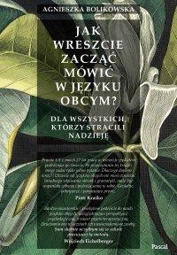 Jak wreszcie zacząć mówić w języku obcym? Dla wszystkich, którzy stracili nadzieję - Agnieszka Bolikowska - ebook