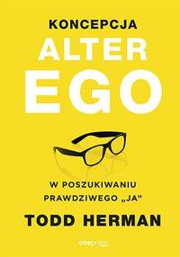 """Koncepcja Alter Ego. W poszukiwaniu prawdziwego """"ja"""" - Todd Herman - ebook"""