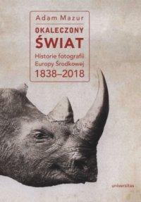 Okaleczony świat. Historie fotografii Europy Środkowej 1838–2018 - Adam Mazur - ebook