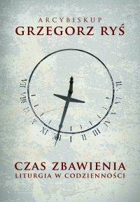 Czas zbawienia. Liturgia w codzienności - Abp Grzegorz Ryś - ebook