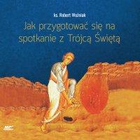 Jak przygotować się na spotkanie z Trójcą Świętą - ks. Robert Woźniak - audiobook