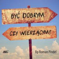 Być dobrym czy wierzącym? - ks. bp Roman Pindel - audiobook
