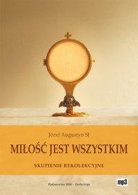 Miłość jest wszystkim. Skupienie rekolekcyjne o adoracji Najświętszego Sakramentu - Józef Augustyn SJ - audiobook